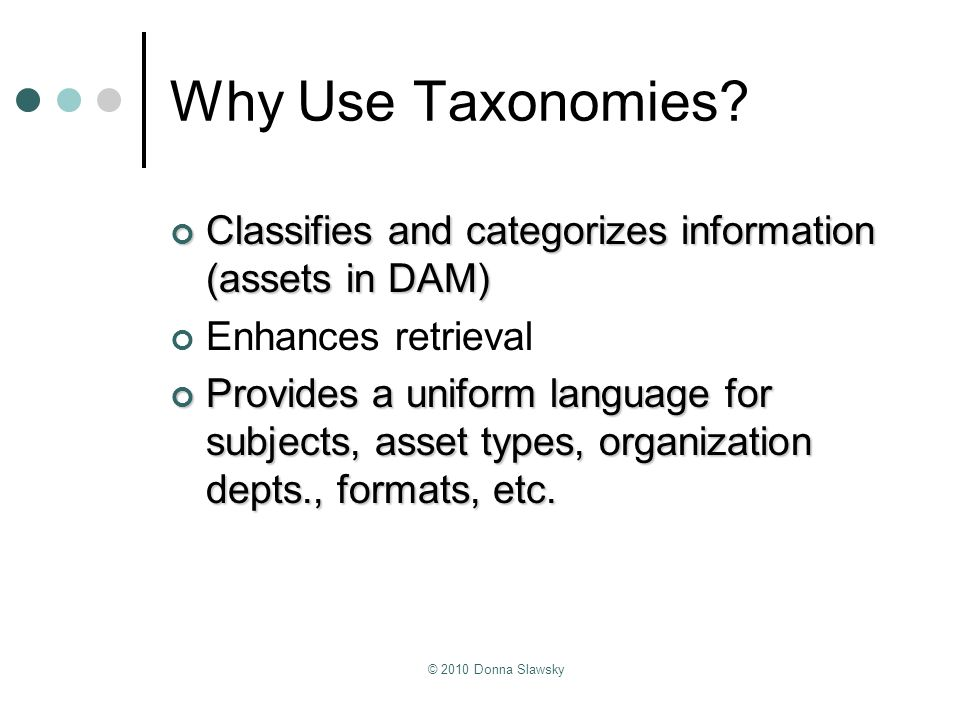 Why Use Taxonomies Classifies and categorizes information (assets in DAM) Enhances retrieval.