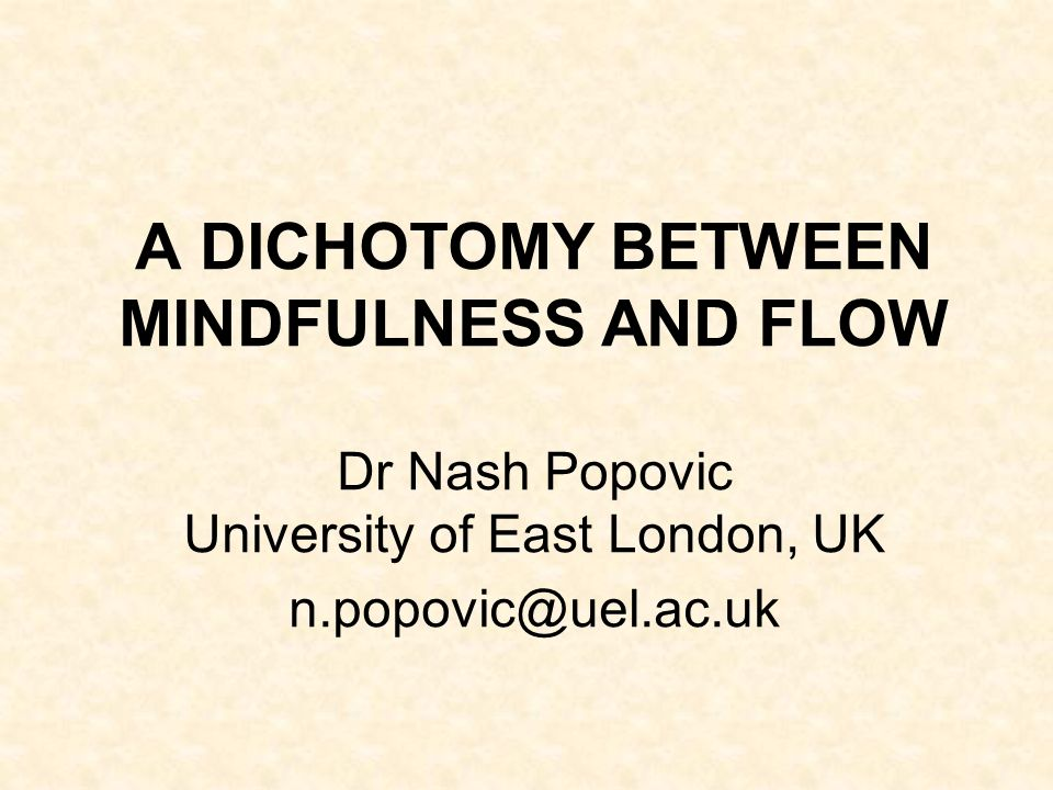A DICHOTOMY BETWEEN MINDFULNESS AND FLOW Dr Nash Popovic University of East London, UK n.popovic@uel.ac.uk