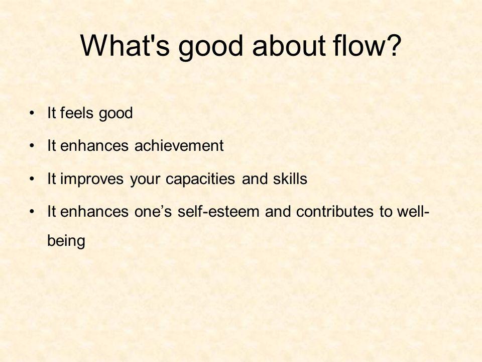 What s good about flow It feels good It enhances achievement