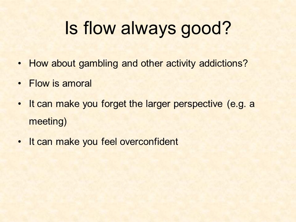 Is flow always good How about gambling and other activity addictions