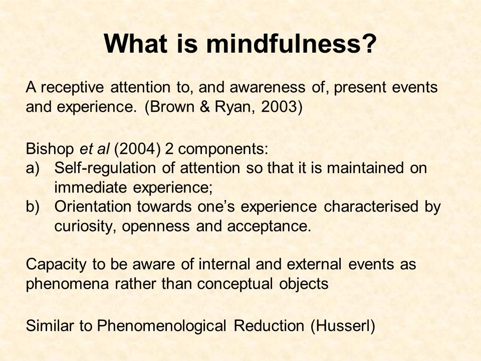 What is mindfulness A receptive attention to, and awareness of, present events and experience. (Brown & Ryan, 2003)