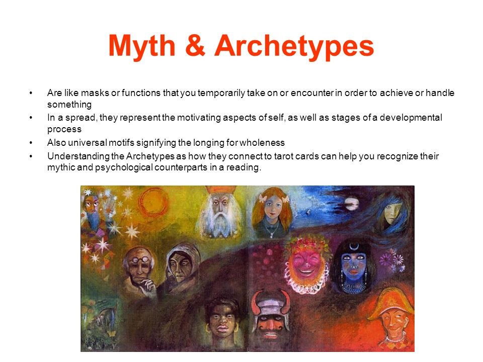 Myth & Archetypes Are like masks or functions that you temporarily take on or encounter in order to achieve or handle something.