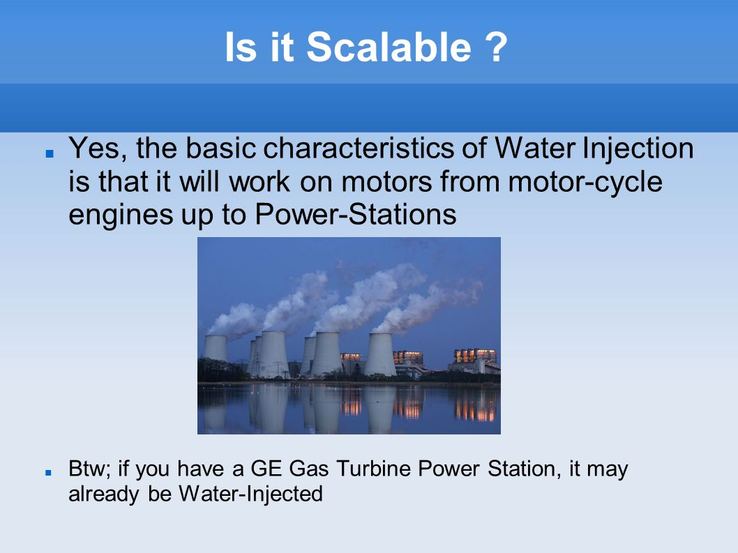 Is it Scalable Yes, the basic characteristics of Water Injection is that it will work on motors from motor-cycle engines up to Power-Stations.