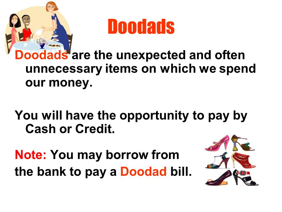 Doodads Doodads are the unexpected and often unnecessary items on which we spend our money. You will have the opportunity to pay by Cash or Credit.