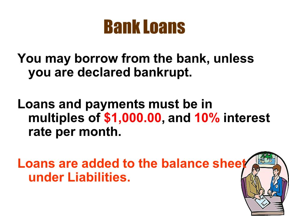 Bank Loans You may borrow from the bank, unless you are declared bankrupt.