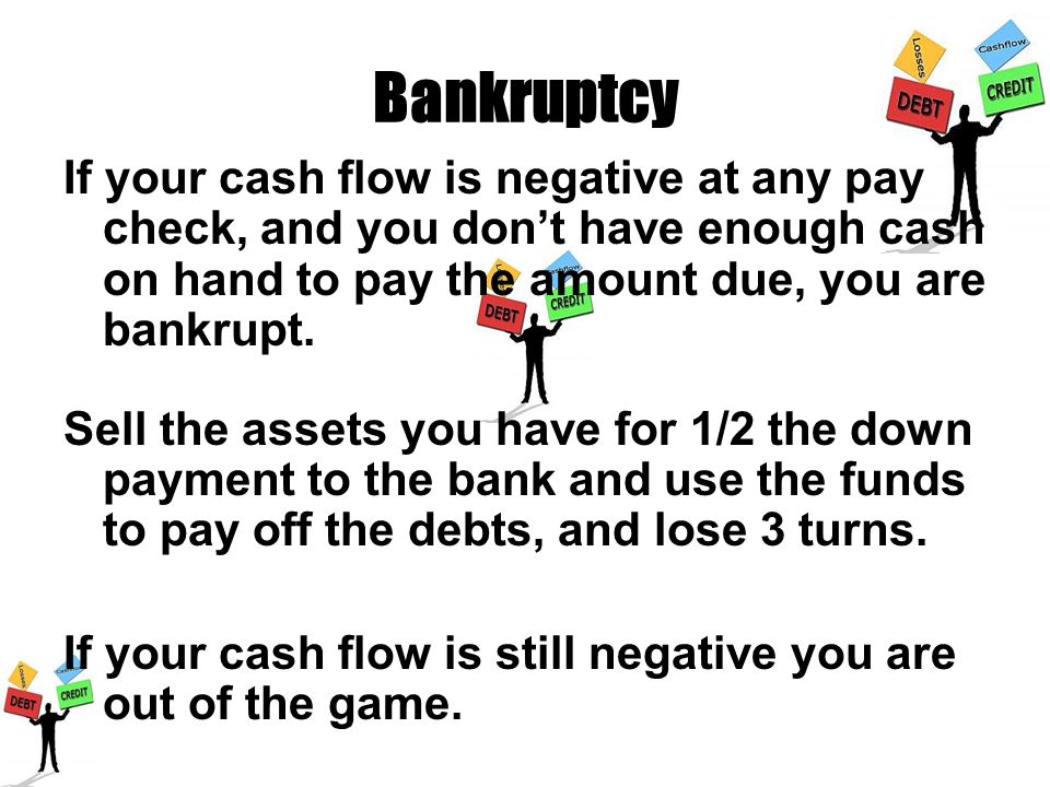 Bankruptcy If your cash flow is negative at any pay check, and you don't have enough cash on hand to pay the amount due, you are bankrupt.