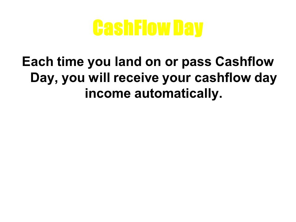 CashFlow Day Each time you land on or pass Cashflow Day, you will receive your cashflow day income automatically.