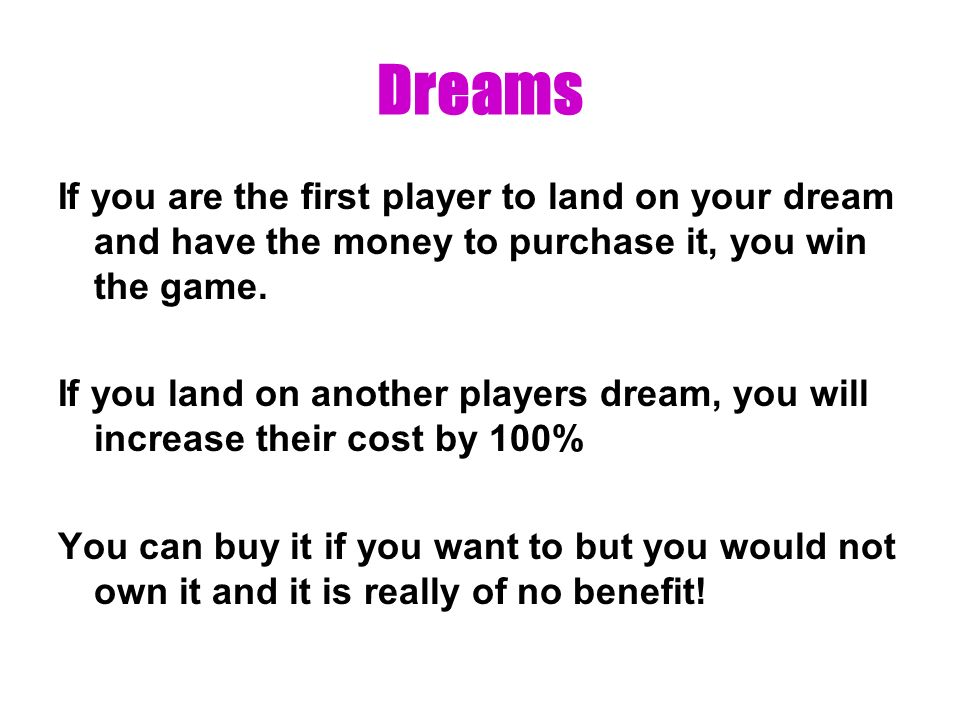 Dreams If you are the first player to land on your dream and have the money to purchase it, you win the game.
