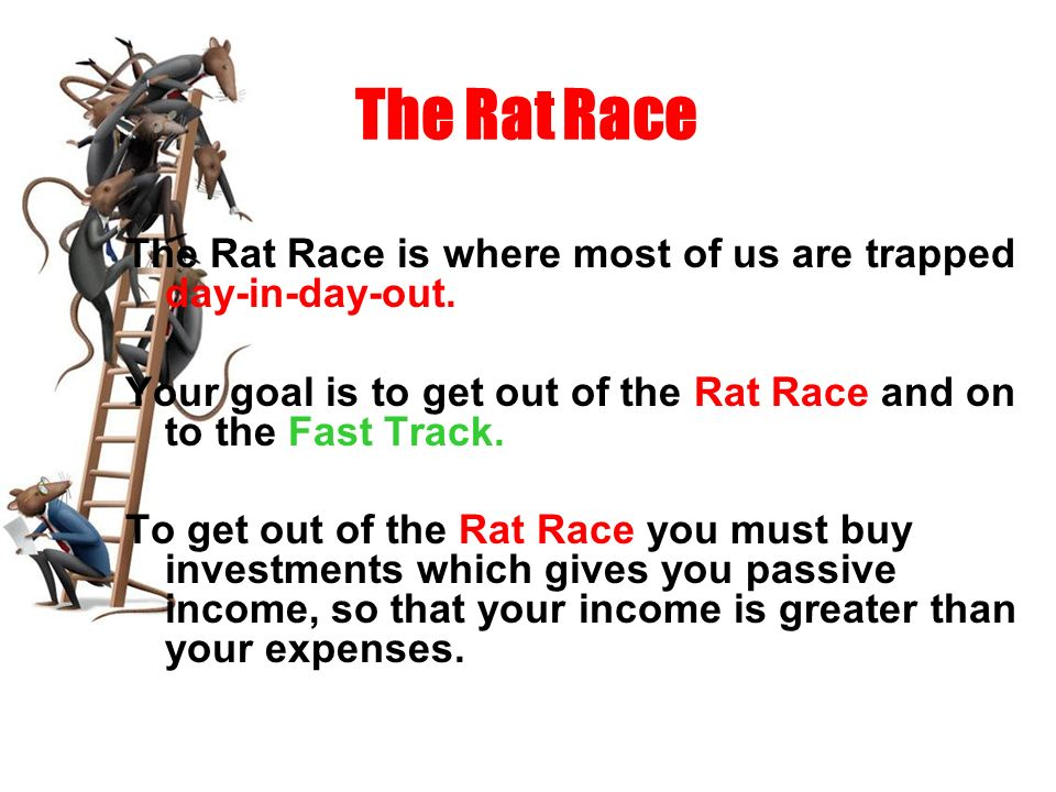The Rat Race The Rat Race is where most of us are trapped day-in-day-out. Your goal is to get out of the Rat Race and on to the Fast Track.