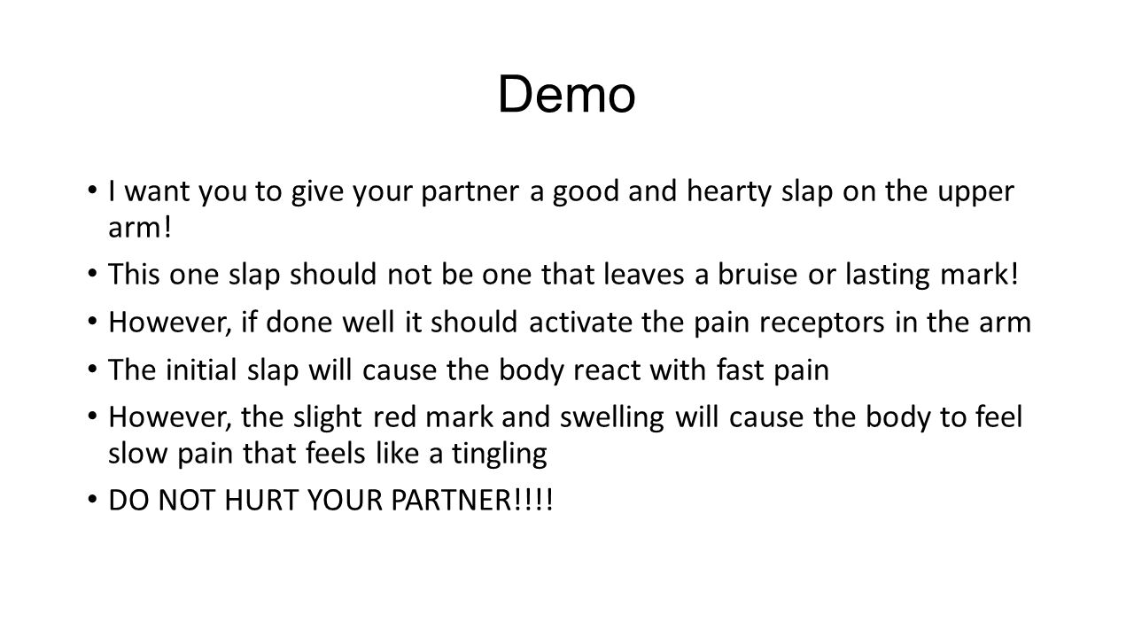 Demo I want you to give your partner a good and hearty slap on the upper arm! This one slap should not be one that leaves a bruise or lasting mark!