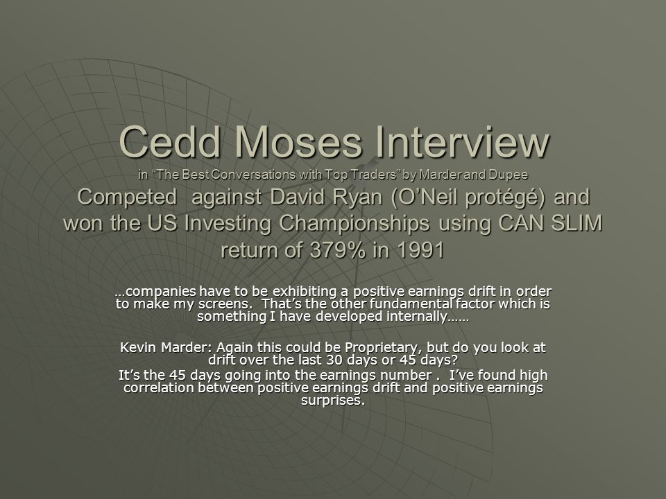 Cedd Moses Interview in The Best Conversations with Top Traders by Marder and Dupee Competed against David Ryan (O'Neil protégé) and won the US Investing Championships using CAN SLIM return of 379% in 1991