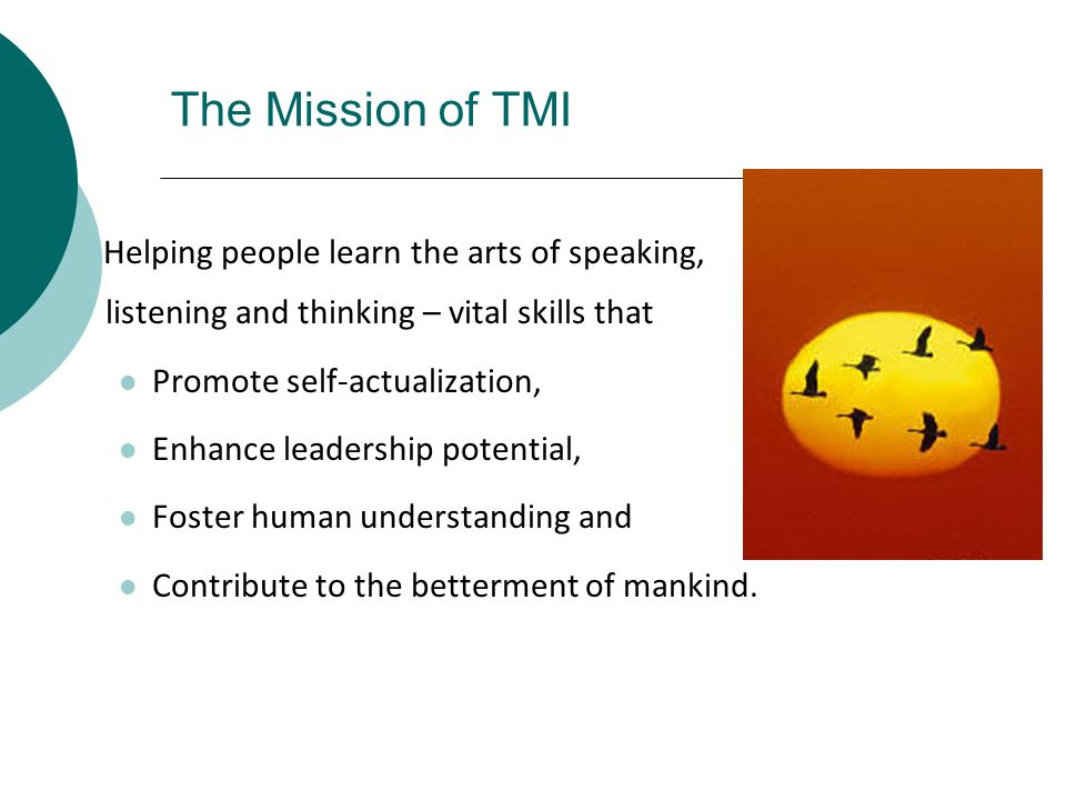 The Mission of TMI Helping people learn the arts of speaking, listening and thinking – vital skills that.