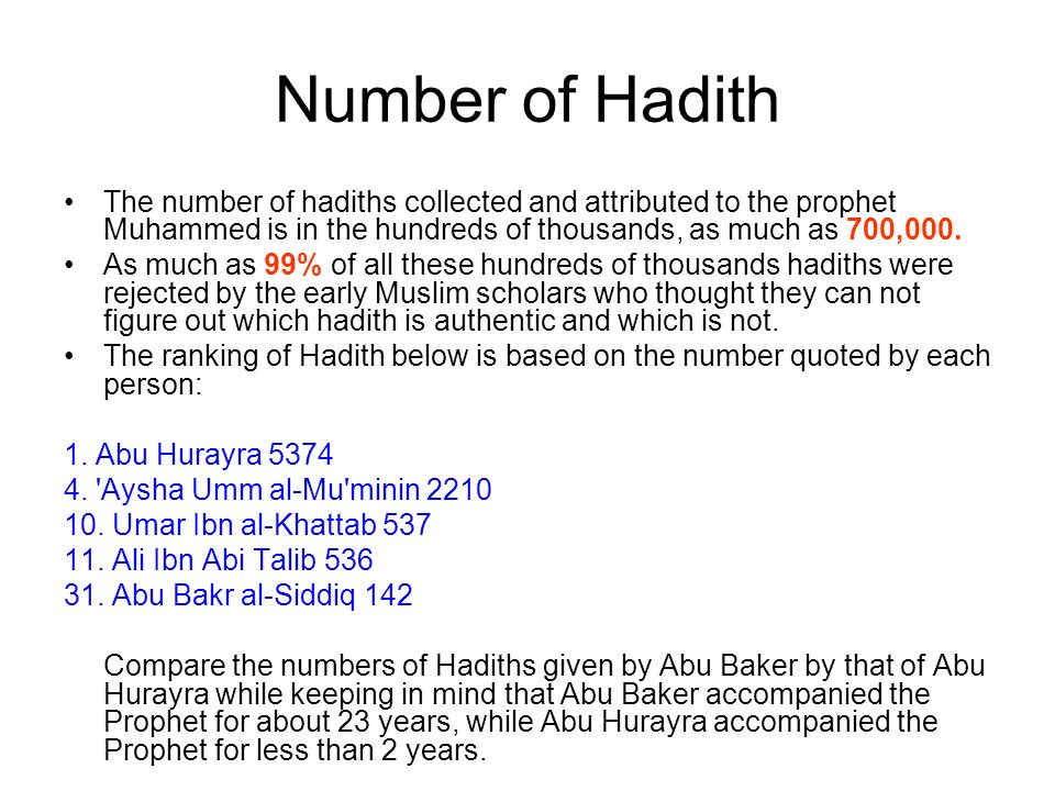 Number of Hadith The number of hadiths collected and attributed to the prophet Muhammed is in the hundreds of thousands, as much as 700,000.