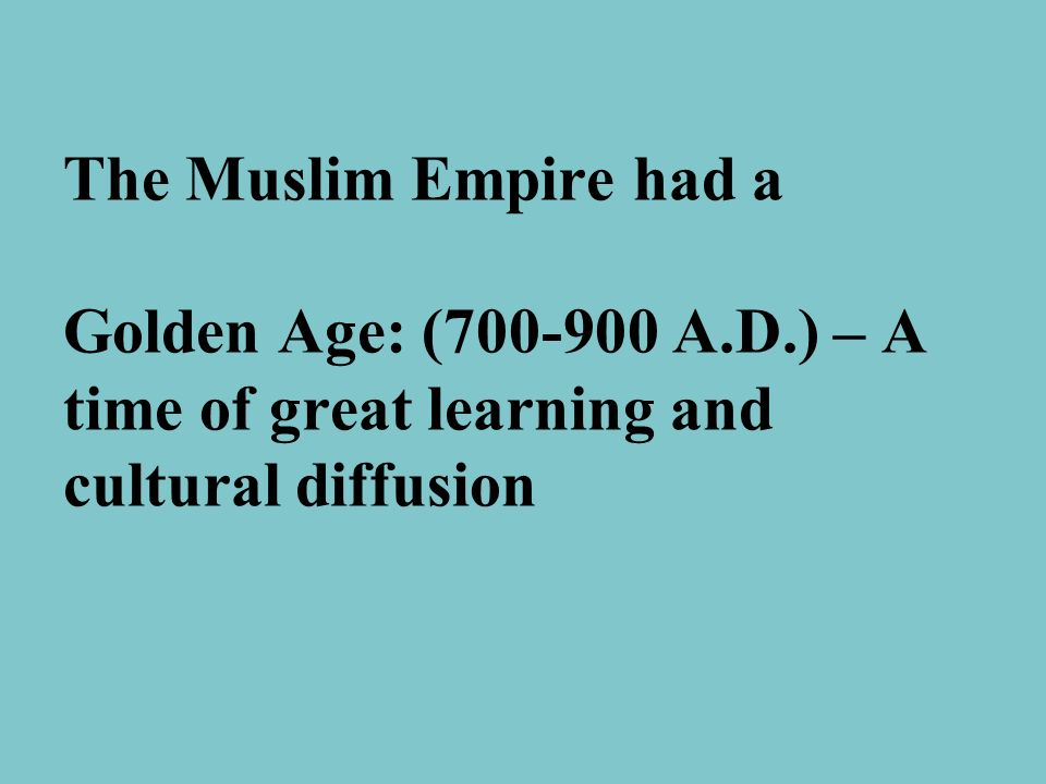 The Muslim Empire had a Golden Age: (700-900 A. D