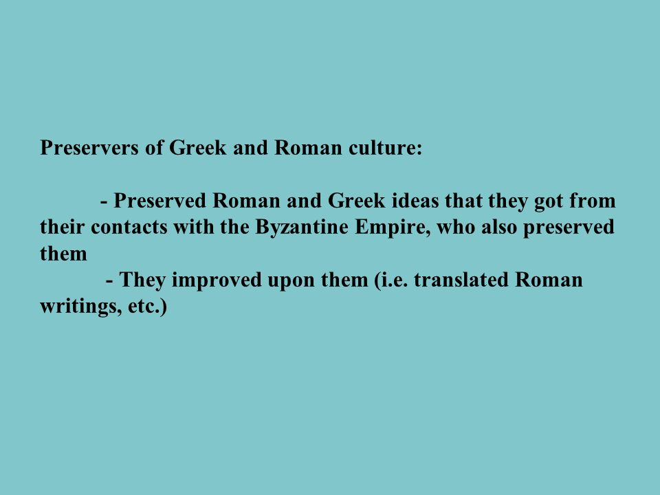 Preservers of Greek and Roman culture: - Preserved Roman and Greek ideas that they got from their contacts with the Byzantine Empire, who also preserved them - They improved upon them (i.e.