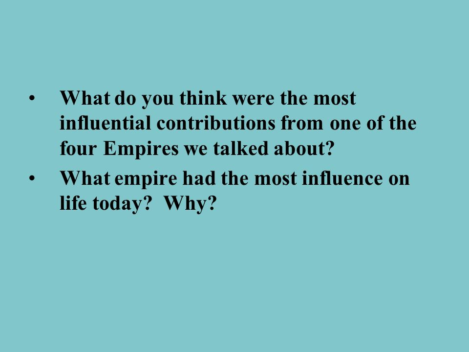 What do you think were the most influential contributions from one of the four Empires we talked about