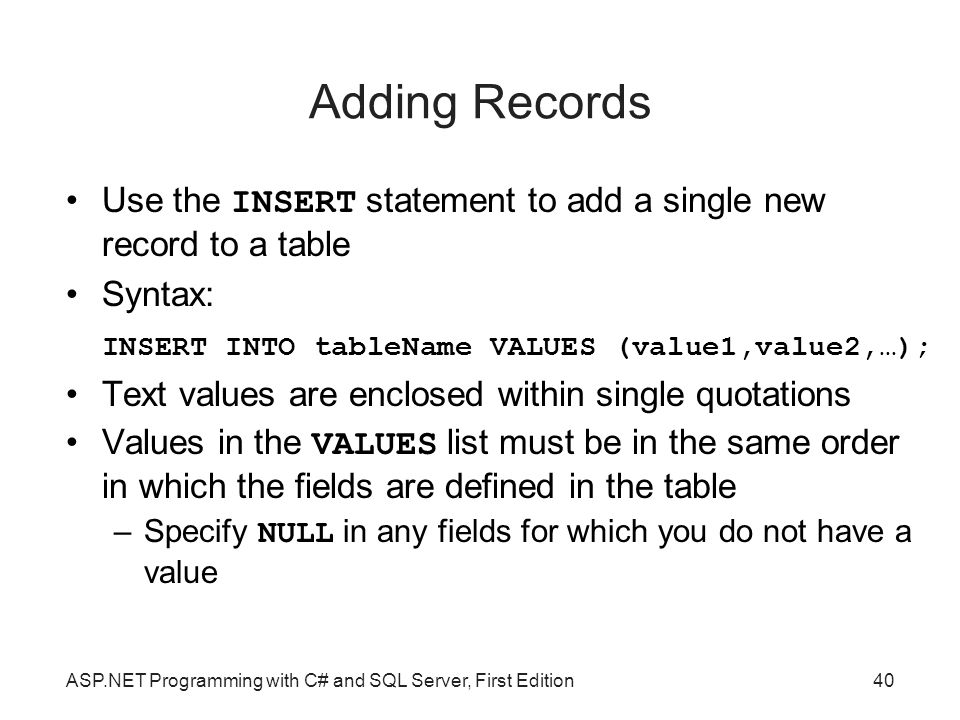 Adding Records Use the INSERT statement to add a single new record to a table. Syntax: INSERT INTO tableName VALUES (value1,value2,…);
