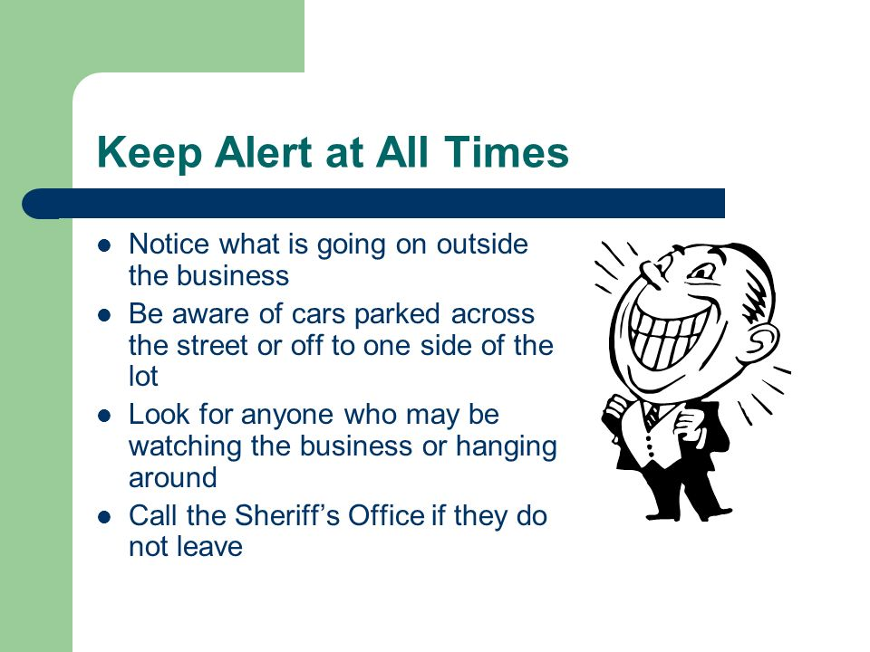 Keep Alert at All Times Notice what is going on outside the business