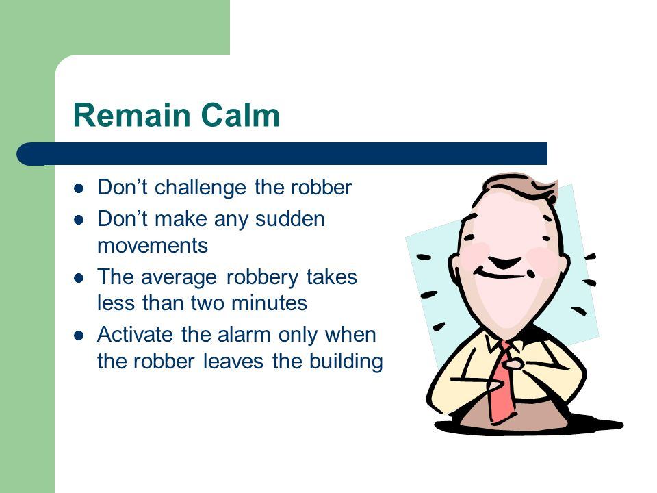 Remain Calm Don't challenge the robber Don't make any sudden movements