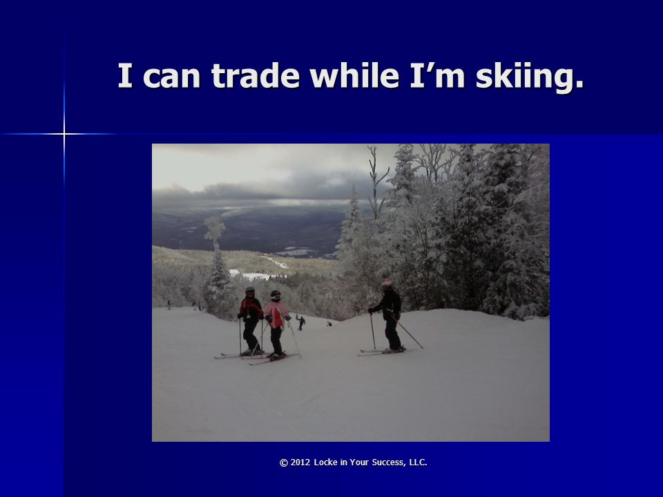 I can trade while I'm skiing.