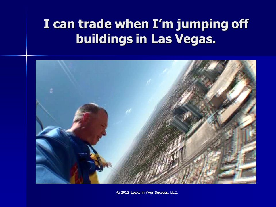 I can trade when I'm jumping off buildings in Las Vegas.