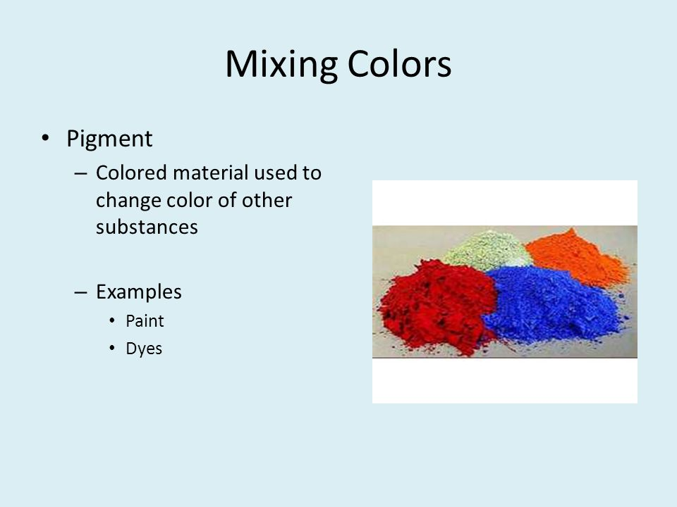 Mixing Colors Pigment Colored material used to change color of other substances Examples Paint Dyes