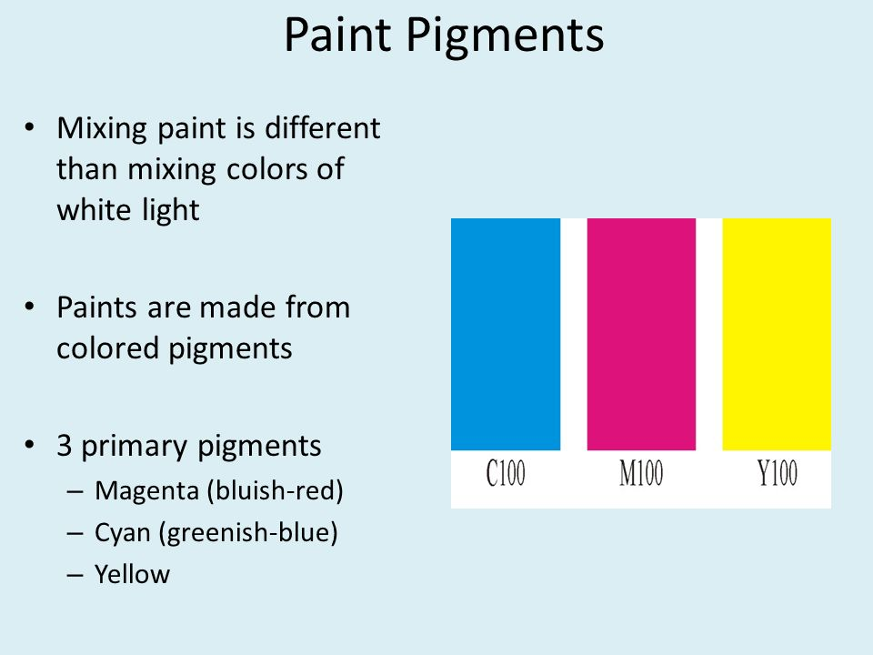 Paint Pigments Mixing paint is different than mixing colors of white light. Paints are made from colored pigments.