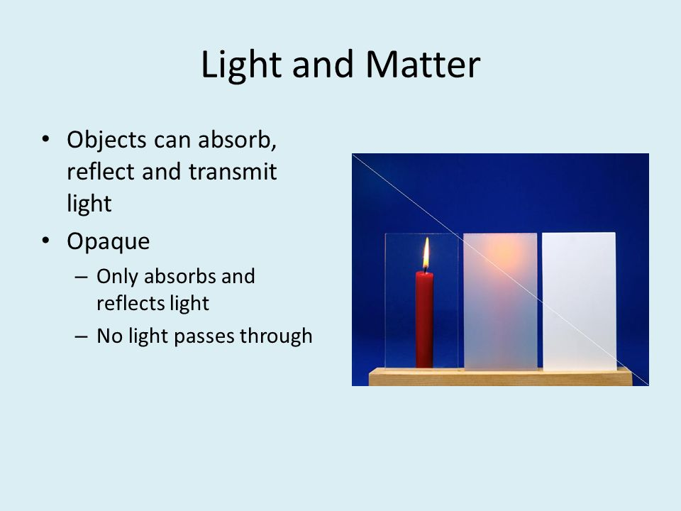 Light and Matter Objects can absorb, reflect and transmit light Opaque