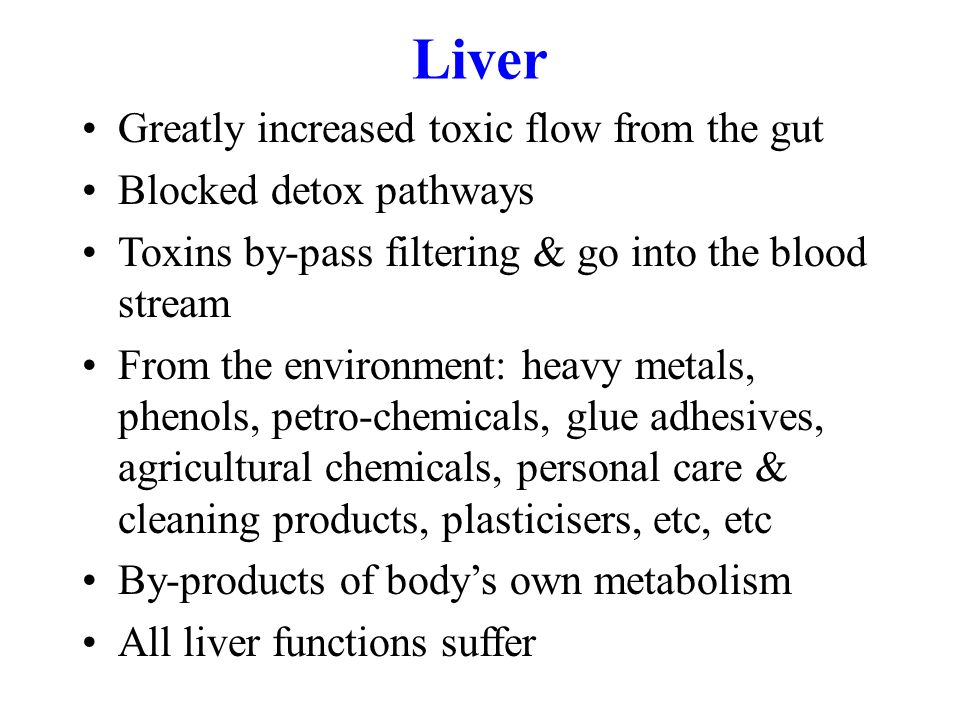 Liver Greatly increased toxic flow from the gut Blocked detox pathways