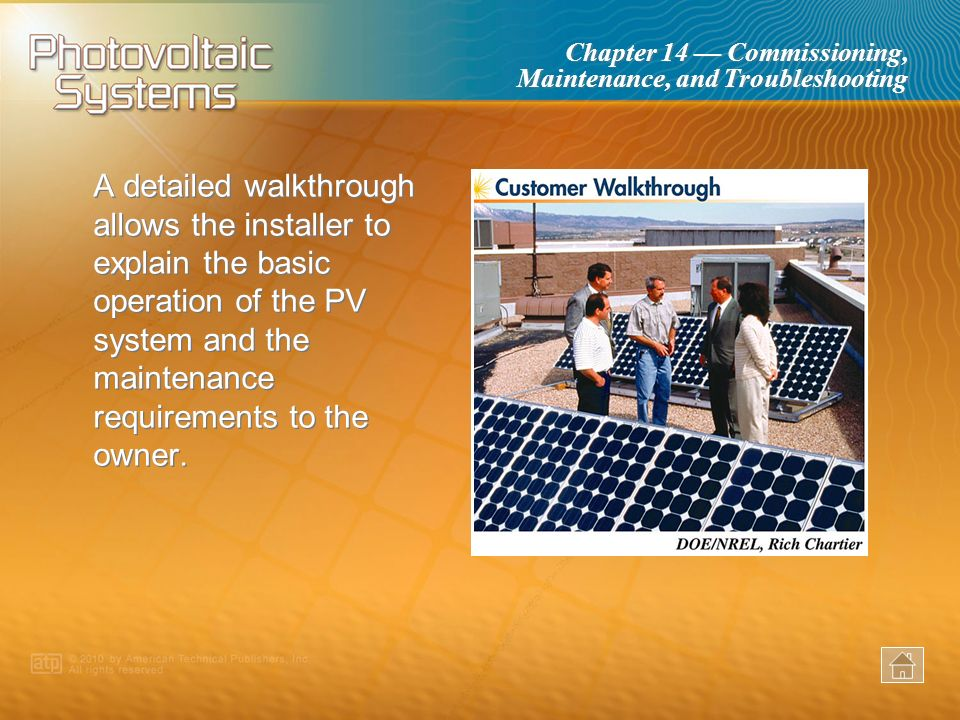 A detailed walkthrough allows the installer to explain the basic operation of the PV system and the maintenance requirements to the owner.