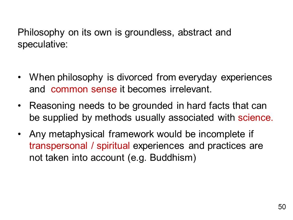 Philosophy on its own is groundless, abstract and speculative:
