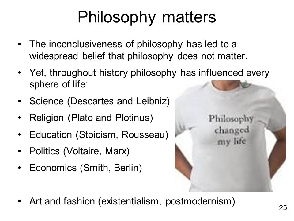 Philosophy matters The inconclusiveness of philosophy has led to a widespread belief that philosophy does not matter.