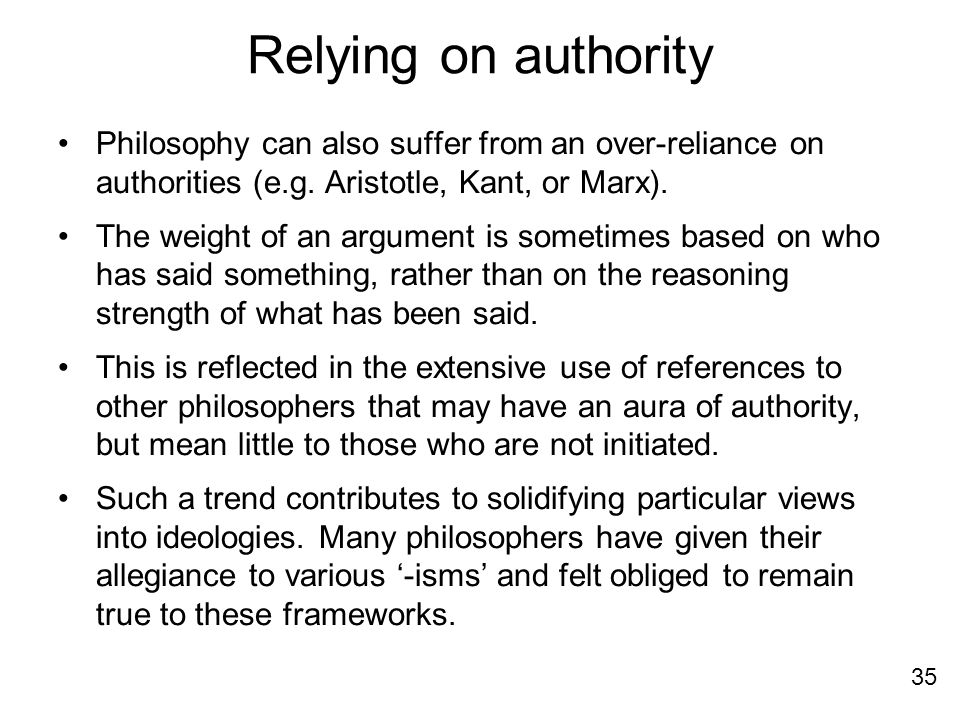 Relying on authority Philosophy can also suffer from an over-reliance on authorities (e.g. Aristotle, Kant, or Marx).