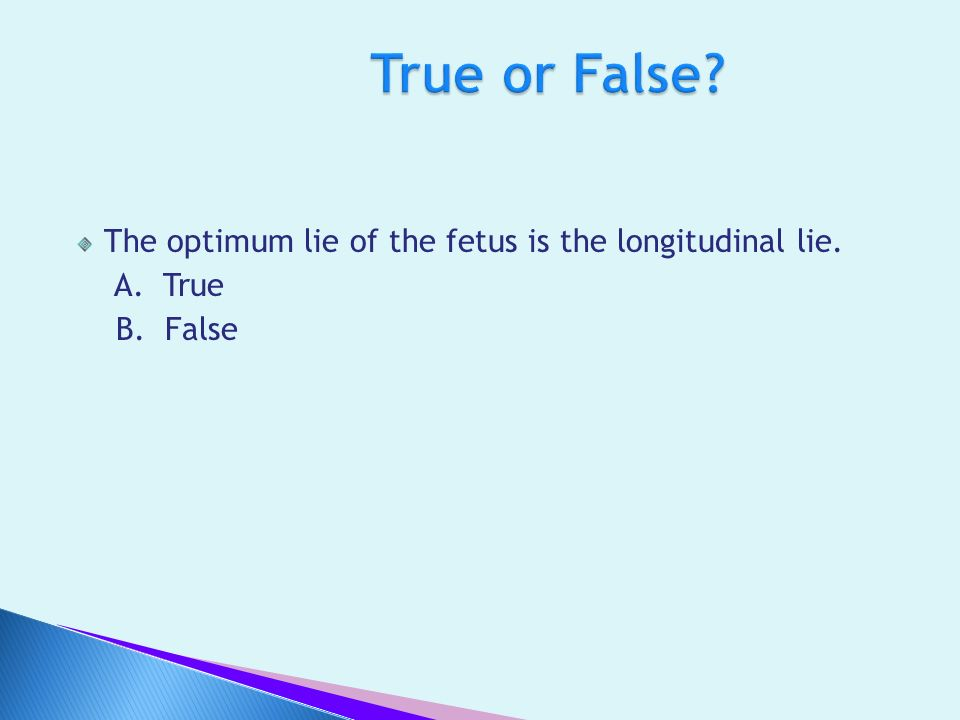 True or False The optimum lie of the fetus is the longitudinal lie.