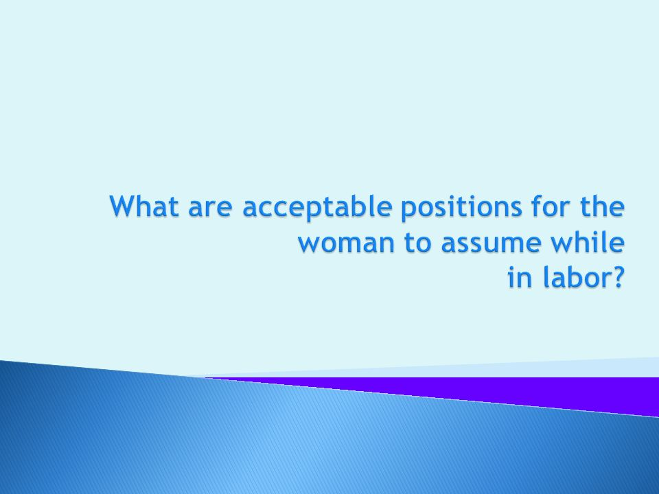 What are acceptable positions for the woman to assume while in labor