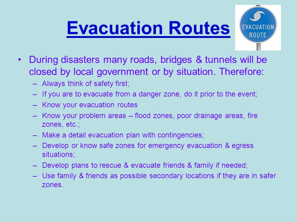 Evacuation Routes During disasters many roads, bridges & tunnels will be closed by local government or by situation. Therefore: