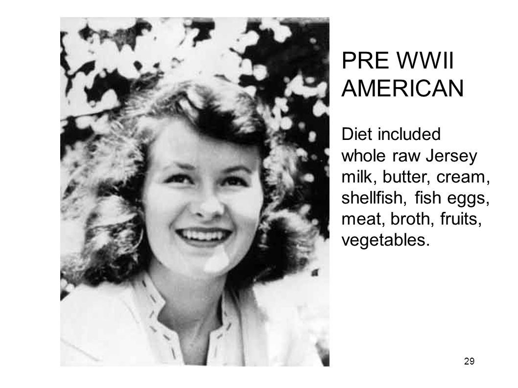 MKW PRE WWII AMERICAN. Diet included whole raw Jersey milk, butter, cream, shellfish, fish eggs, meat, broth, fruits, vegetables.