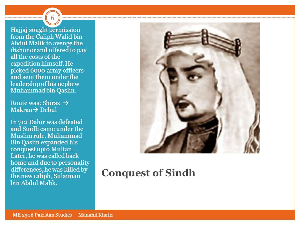 Hajjaj sought permission from the Caliph Walid bin Abdul Malik to avenge the dishonor and offered to pay all the costs of the expedition himself. He picked 6000 army officers and sent them under the leadership of his nephew Muhammad bin Qasim.
