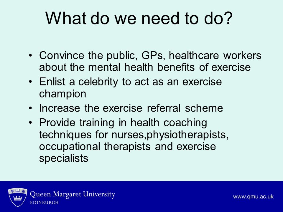 What do we need to do Convince the public, GPs, healthcare workers about the mental health benefits of exercise.