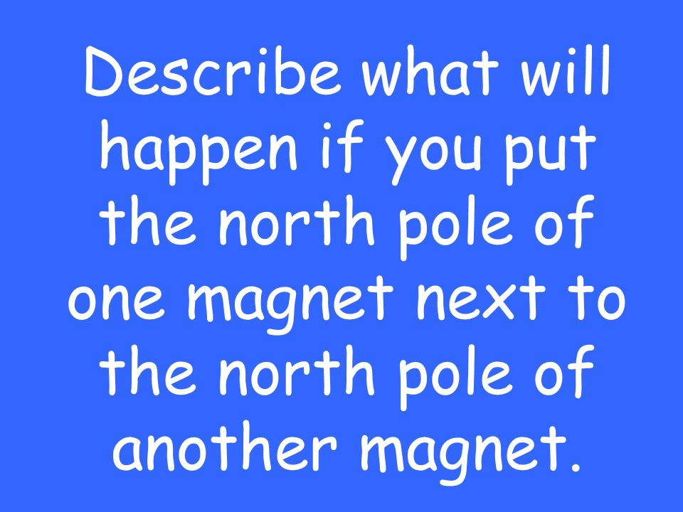 Describe what will happen if you put the north pole of one magnet next to the north pole of another magnet.