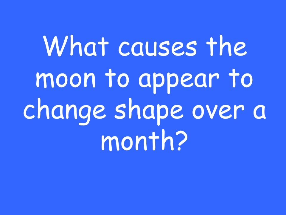 What causes the moon to appear to change shape over a month