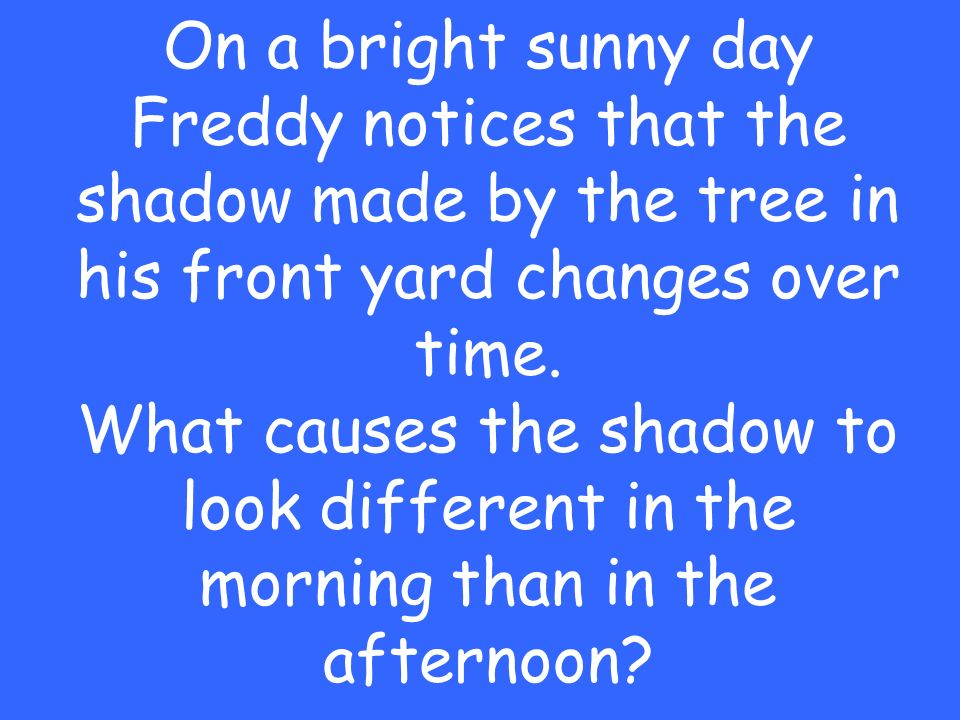On a bright sunny day Freddy notices that the shadow made by the tree in his front yard changes over time.