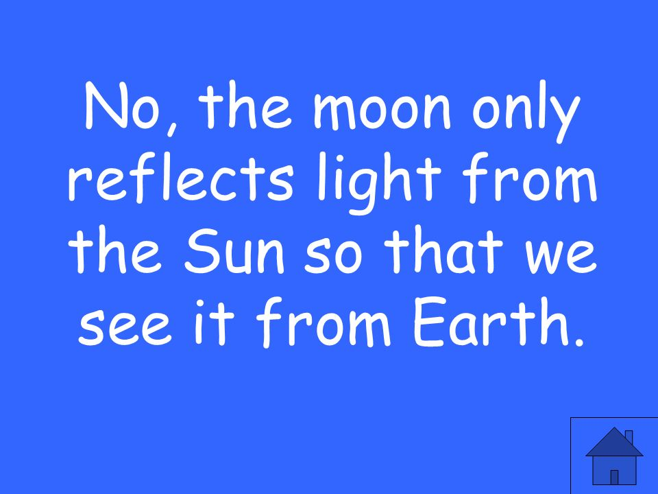 No, the moon only reflects light from the Sun so that we see it from Earth.