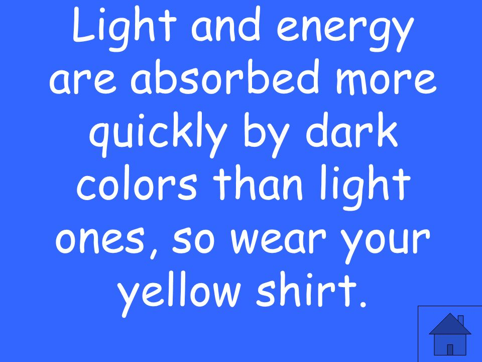 Light and energy are absorbed more quickly by dark colors than light ones, so wear your yellow shirt.