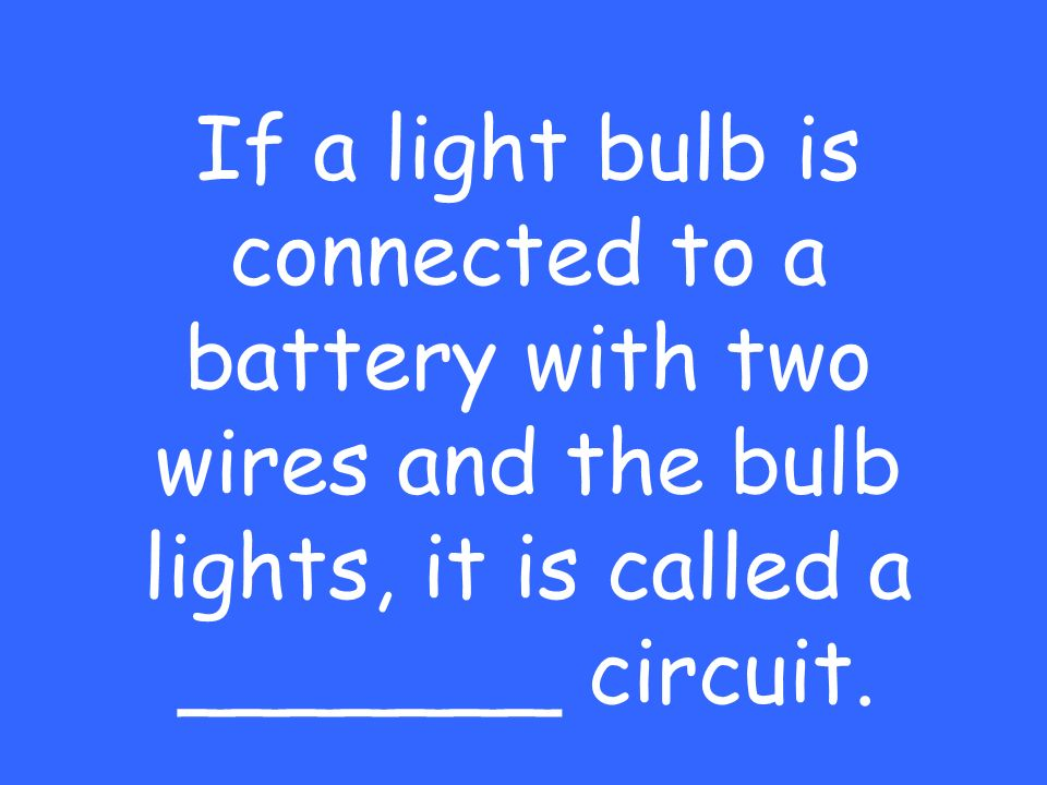 If a light bulb is connected to a battery with two wires and the bulb lights, it is called a _______ circuit.
