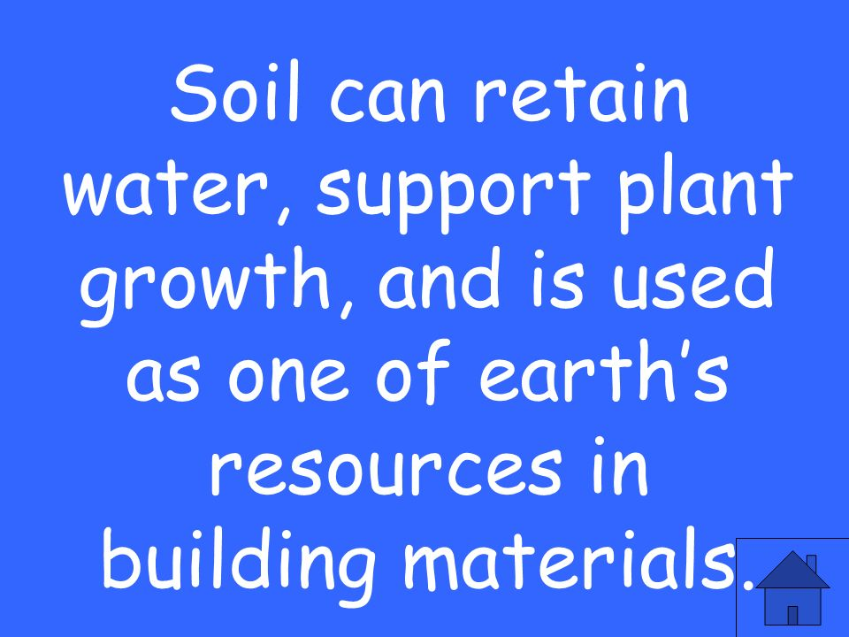 Soil can retain water, support plant growth, and is used as one of earth's resources in building materials.