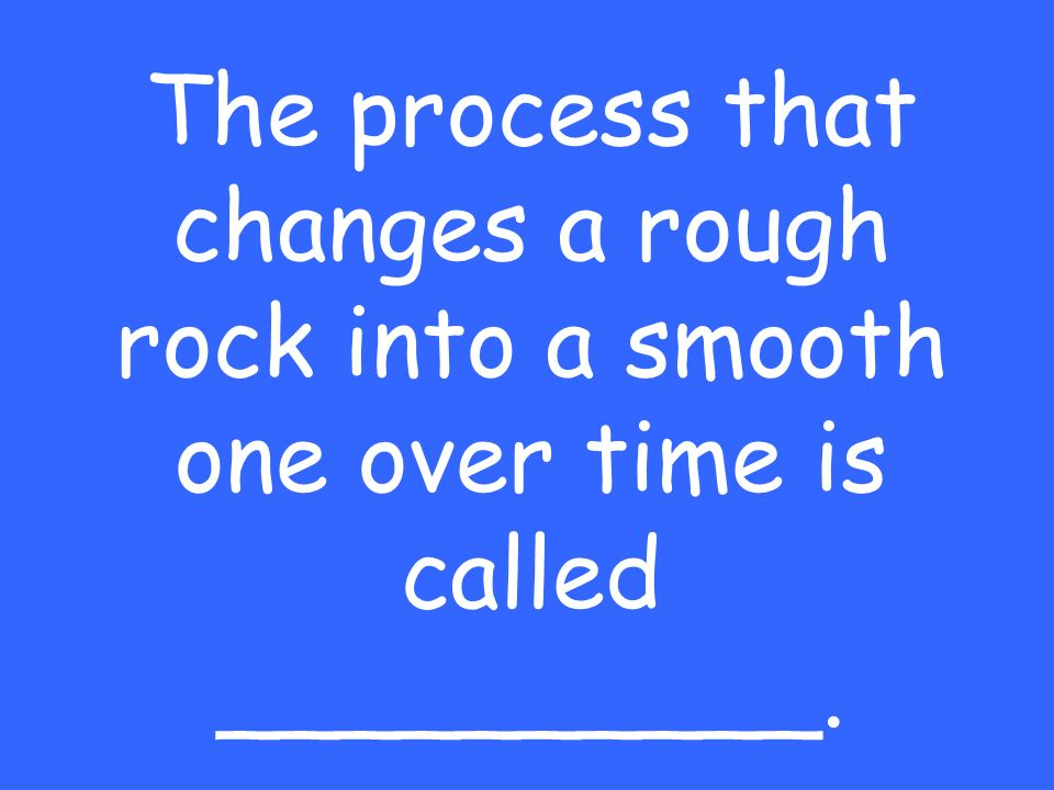 The process that changes a rough rock into a smooth one over time is called __________.