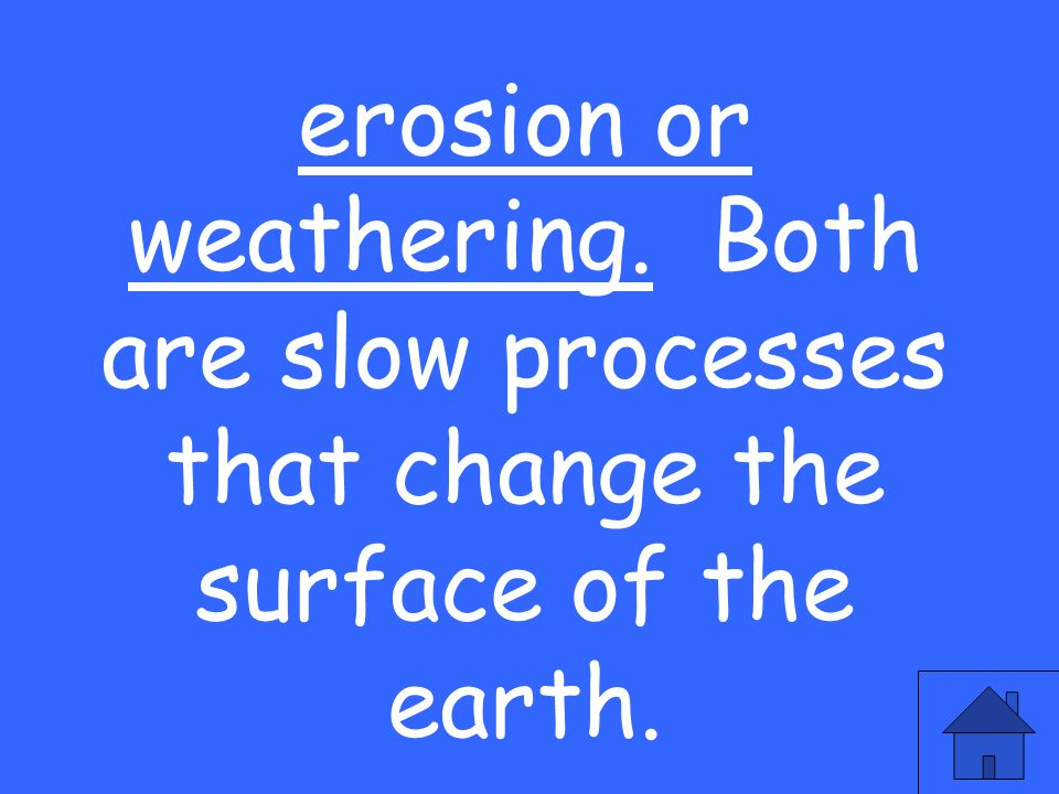 erosion or weathering. Both are slow processes that change the surface of the earth.