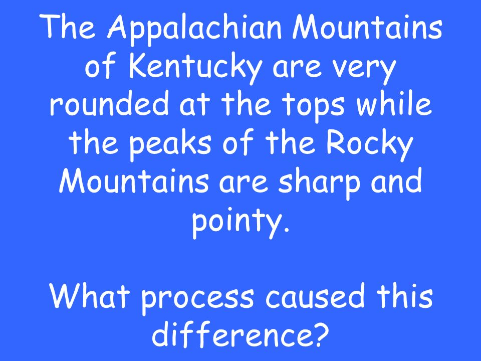 The Appalachian Mountains of Kentucky are very rounded at the tops while the peaks of the Rocky Mountains are sharp and pointy.