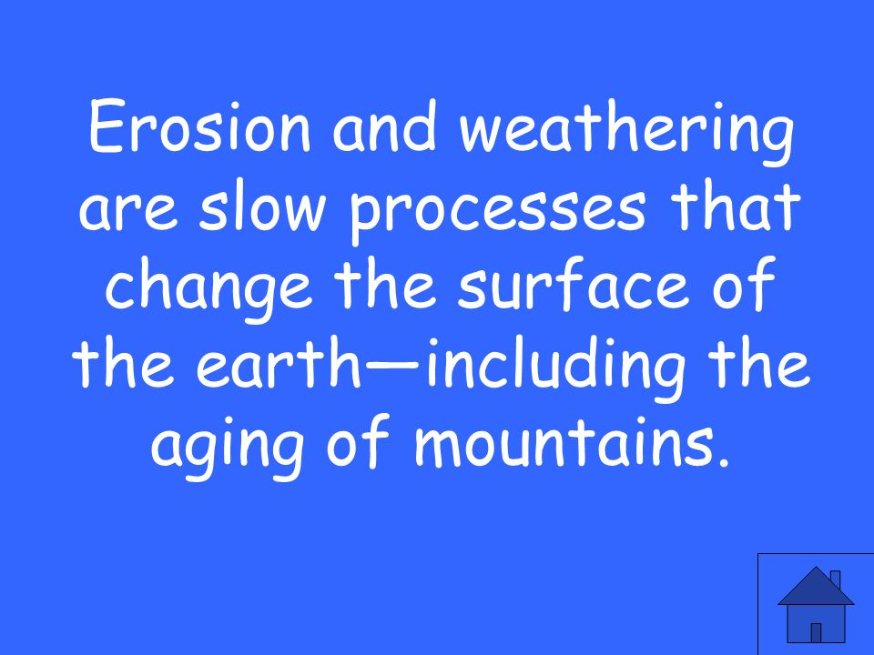 Erosion and weathering are slow processes that change the surface of the earth—including the aging of mountains.